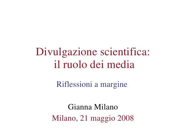 Divulgazione scientifica:  il ruolo dei media Riflessioni a margine  Gianna Milano Milano, 21 maggio 2008