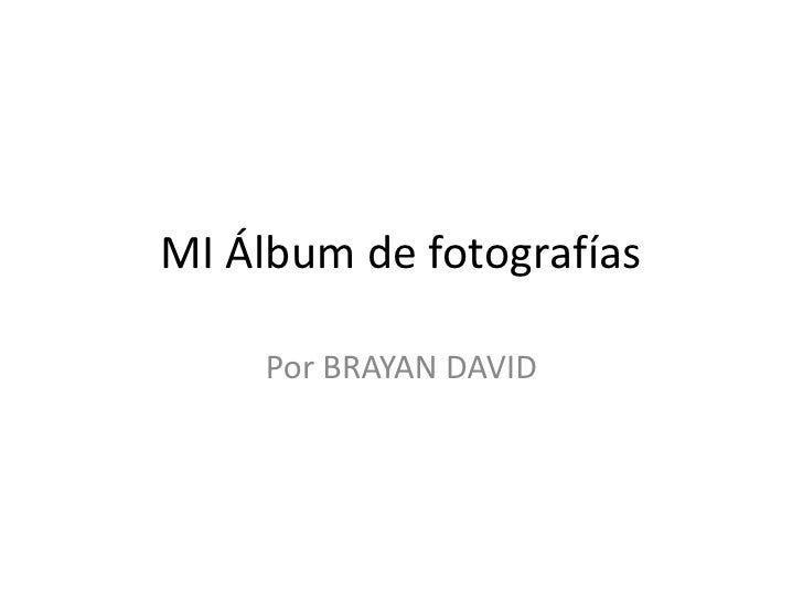 MI Álbum de fotografías<br />Por BRAYAN DAVID<br />