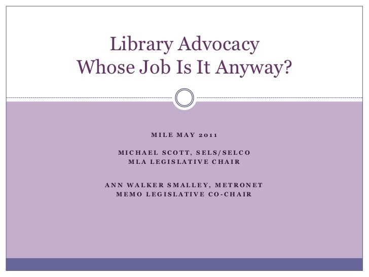 Library Advocacy Whose Job Is It Anyway?<br />MILE May 2011<br />Michael Scott, SELS/SELCO<br />MLA Legislative Chair <b...