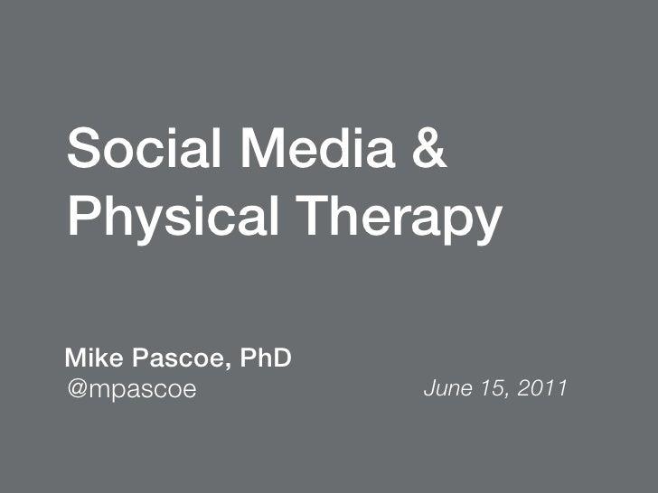 Social Media &Physical TherapyMike Pascoe, PhD@mpascoe           June 15, 2011