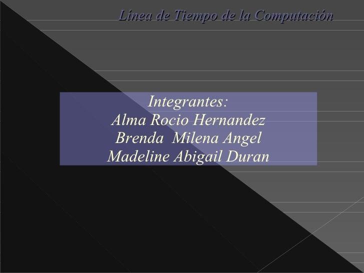 Integrantes : Alma Rocio Hernandez Brenda Milena Angel Madeline  Abigail Duran Línea de Tiempo de la Computación