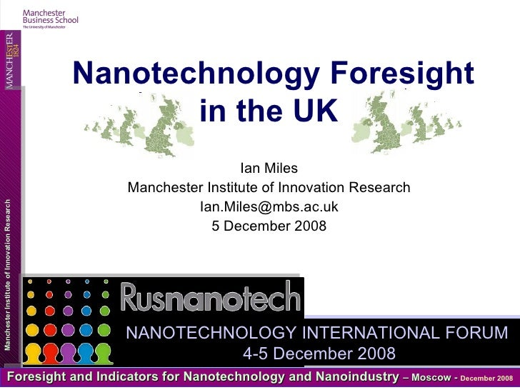 Ian Miles Manchester Institute of Innovation Research [email_address] 5 December 2008 Nanotechnology Foresight in the UK  ...