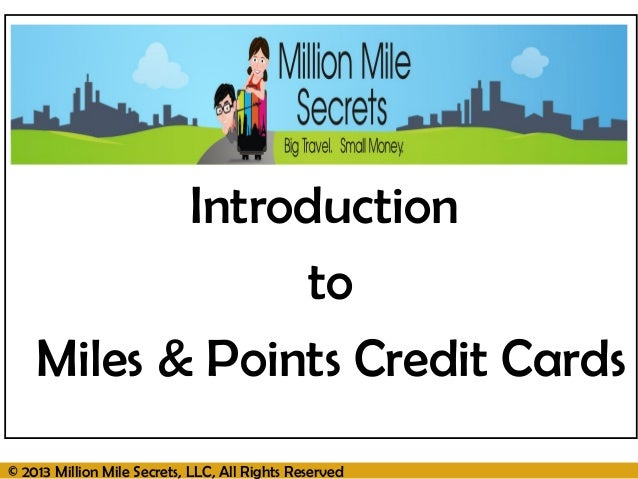 © 2013 Million Mile Secrets, LLC, All Rights ReservedIntroductiontoMiles & Points Credit Cards