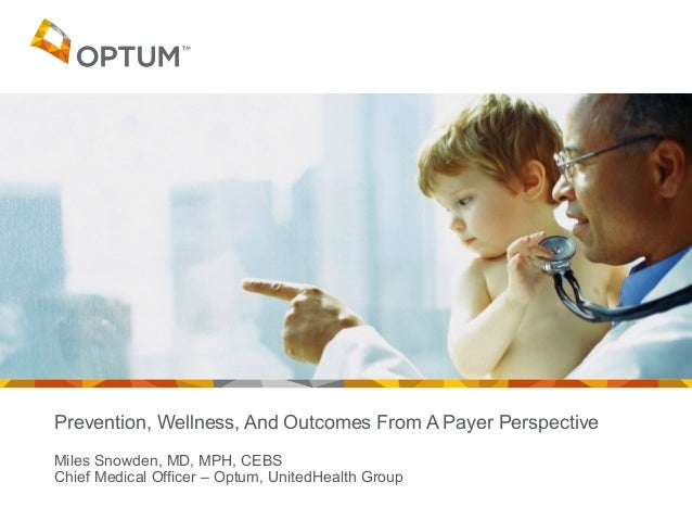 Prevention, Wellness, And Outcomes From A Payer Perspective Miles Snowden, MD, MPH, CEBS Chief Medical Officer – Optum, Un...