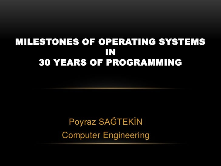 MILESTONES OF OPERATING SYSTEMS                IN    30 YEARS OF PROGRAMMING        Poyraz SAĞTEKİN       Computer Enginee...