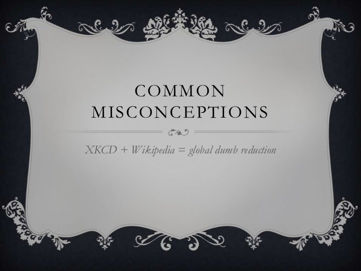 Common Misconceptions<br />XKCD + Wikipedia = global dumb reduction<br />