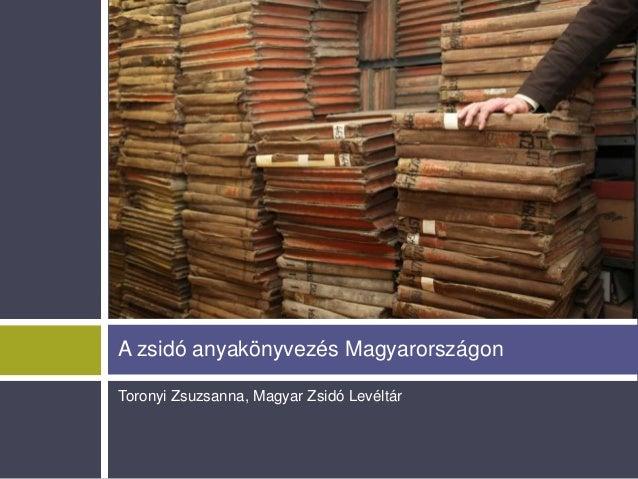 A zsidó anyakönyvezés Magyarországon Toronyi Zsuzsanna, Magyar Zsidó Levéltár