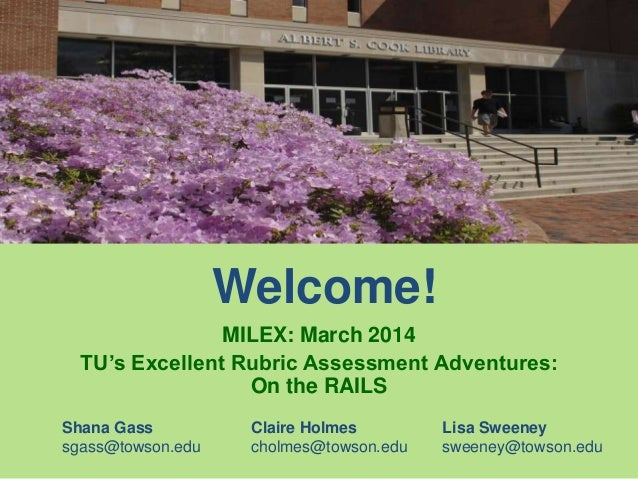 Welcome! MILEX: March 2014 TU's Excellent Rubric Assessment Adventures: On the RAILS Shana Gass Claire Holmes Lisa Sweeney...