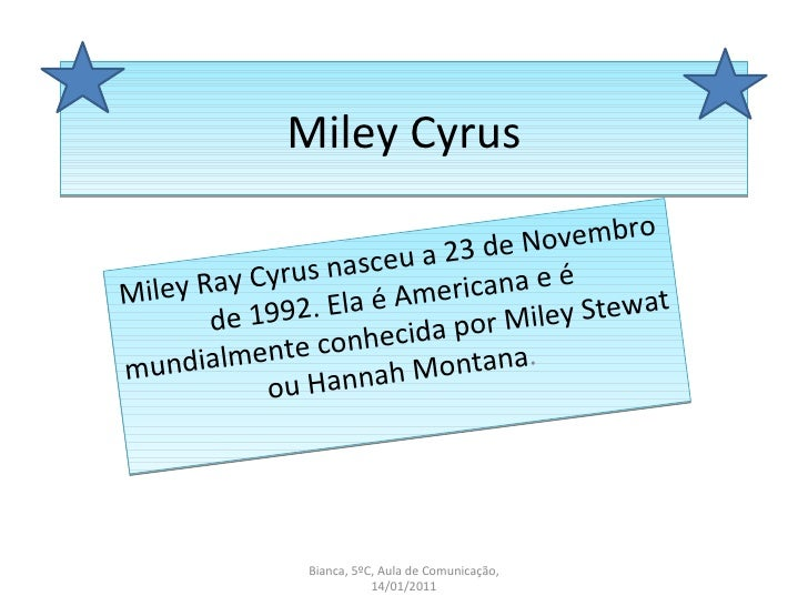Miley Cyrus Miley Ray Cyrus nasceu a 23 de Novembro de 1992. Ela é Americana e é mundialmente conhecida por Miley Stewat o...