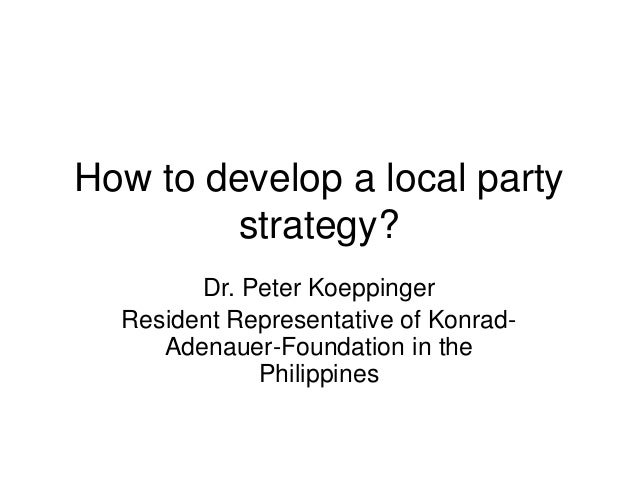 How to develop a local party strategy? Dr. Peter Koeppinger Resident Representative of Konrad- Adenauer-Foundation in the ...
