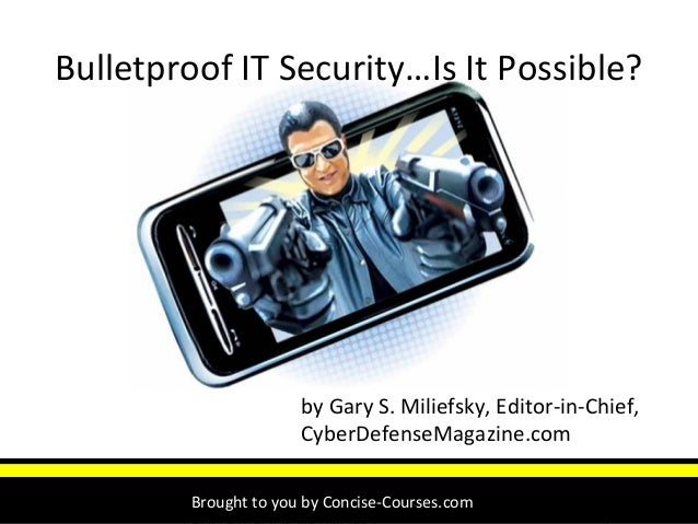 Unravel the Enigma of Insecurity 1 Bulletproof IT Security…Is It Possible? by Gary S. Miliefsky, Editor-in-Chief, CyberDef...