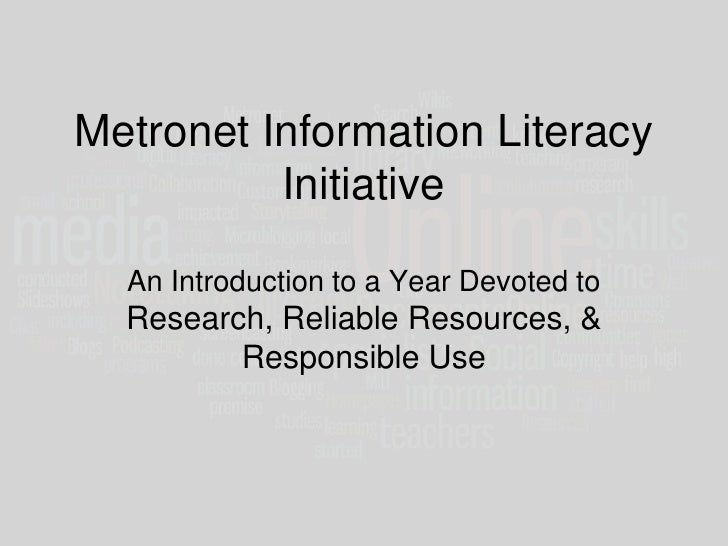 Metronet Information Literacy InitiativeAn Introduction to a Year Devoted to Research, Reliable Resources, & Responsible U...