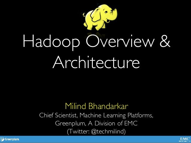 Hadoop Overview & Architecture	  Milind Bhandarkar	  Chief Scientist, Machine Learning Platforms,	  Greenplum, A Division ...