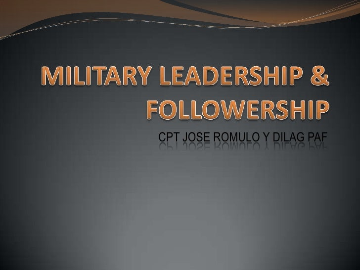 MILITARY LEADERSHIP & FOLLOWERSHIP<br />CPT JOSE ROMULO Y DILAG PAF<br />