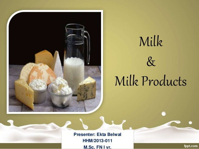 Milk & Milk Products Presenter: Ekta Belwal HHM/2013-011 M.Sc. FN I yr.