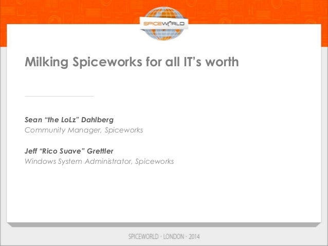 "Milking Spiceworks for all IT's worth Sean ""the LoLz"" Dahlberg Community Manager, Spiceworks Jeff ""Rico Suave"" Grettler Wi..."