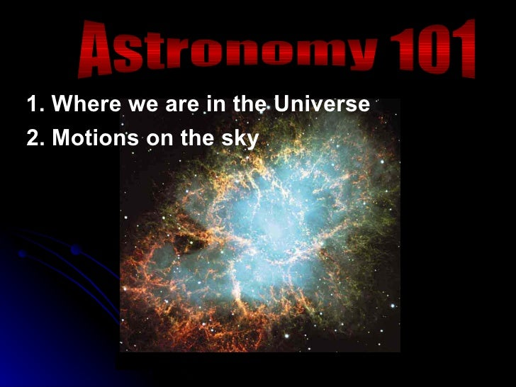 Astronomy 101 1. Where we are in the Universe 2. Motions on the sky