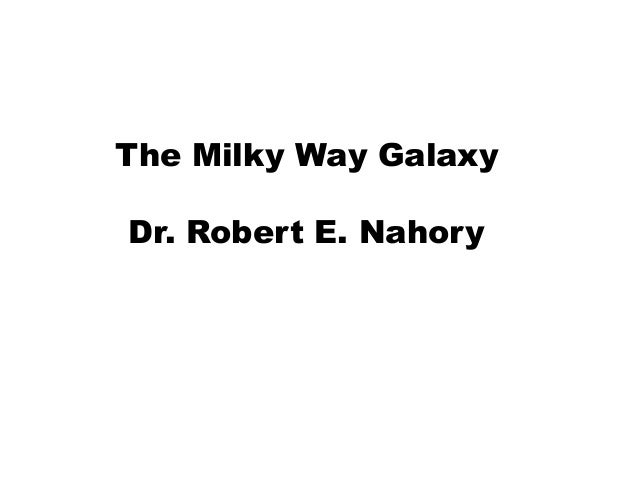 The Milky Way GalaxyDr. Robert E. Nahory