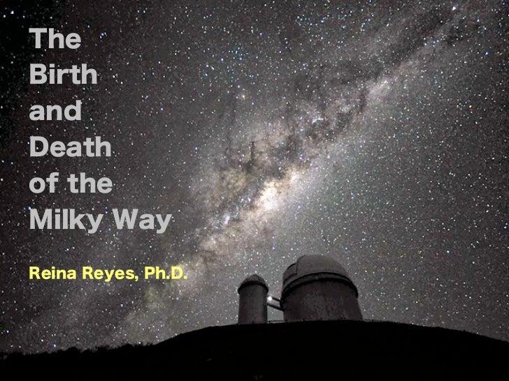 TheBirthandDeathof theMilky WayReina Reyes, Ph.D.