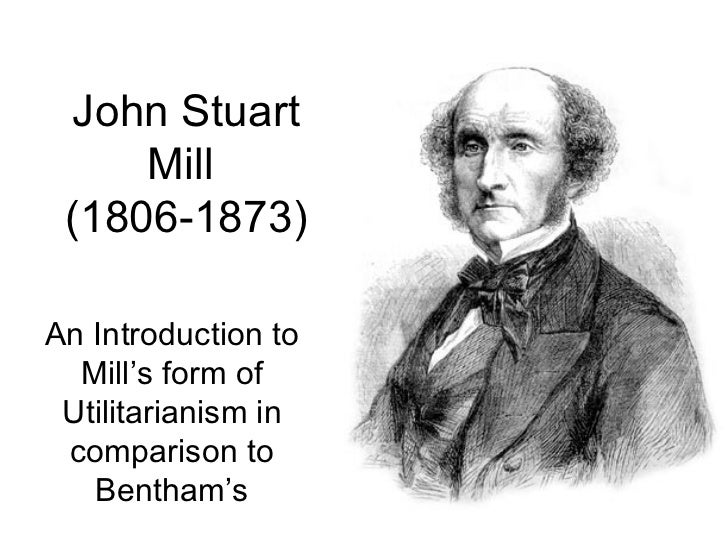 John Stuart Mill  (1806-1873) An Introduction to Mill 's form of Utilitarianism in comparison to Bentham's