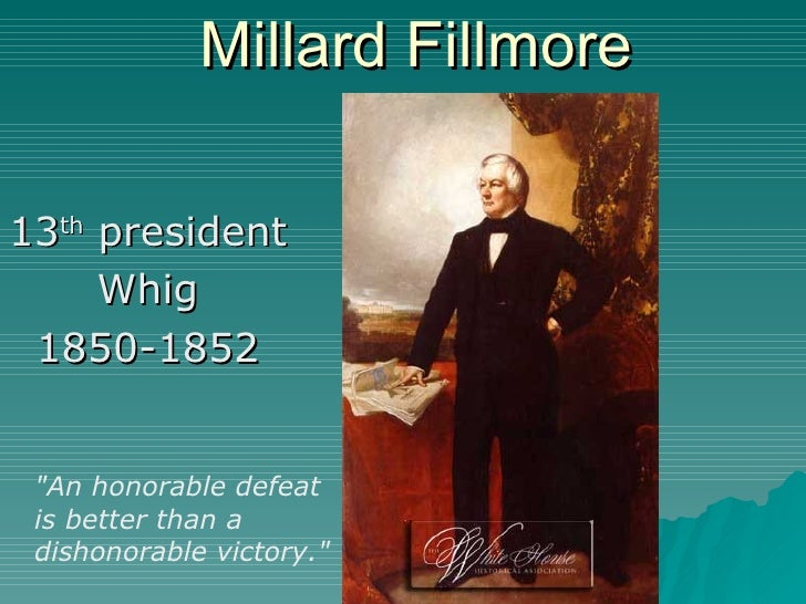 """Millard Fillmore 13 th  president  Whig 1850-1852 """"An honorable defeat is better than a dishonorable victory."""""""