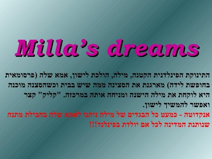 Milla's dreams התינוקת הפינלדנית הקטנה ,  מילה ,   הולכת לישון ,  אמא שלה  ( פרסומאית בחופשת לידה )  מארגנת את הסצינה ממה ...
