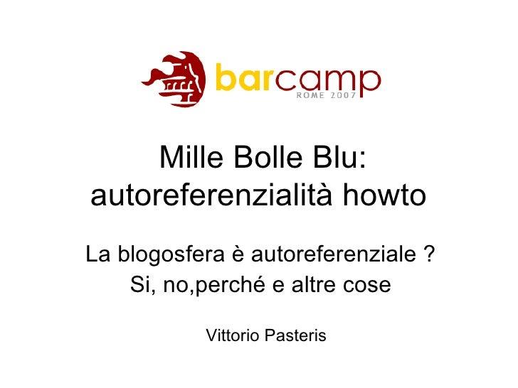 Mille Bolle Blu: autoreferenzialità howto  La blogosfera è autoreferenziale ? Si, no,perché e altre cose Vittorio Pasteris