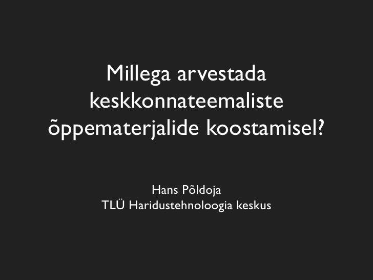 Millega arvestada    keskkonnateemaliste õppematerjalide koostamisel?               Hans Põldoja      TLÜ Haridustehnoloog...