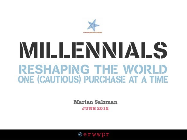@ erwwpr Millennials reshaping the world one (cautious) purchase at a tiMe Marian Salzman JUNE 2012