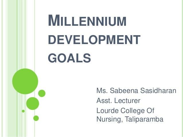 MILLENNIUM DEVELOPMENT GOALS Ms. Sabeena Sasidharan Asst. Lecturer Lourde College Of Nursing, Taliparamba
