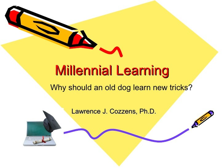 Millennial Learning Lawrence J. Cozzens, Ph.D. Why should an old dog learn new tricks?