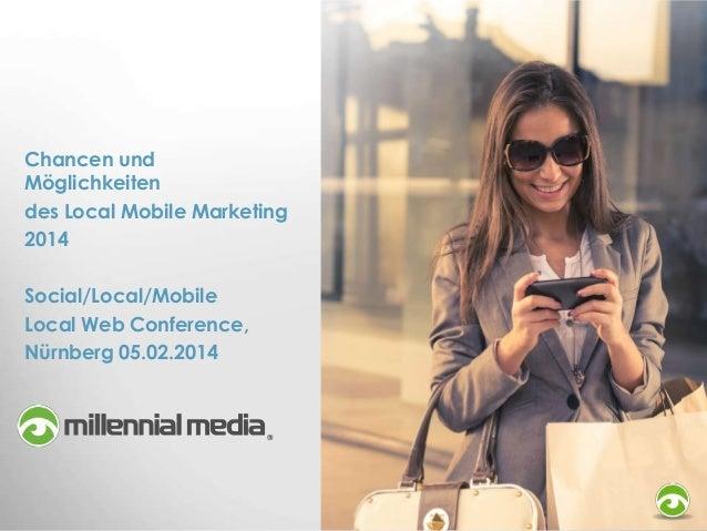 Chancen und Möglichkeiten des Local Mobile Marketing 2014 Social/Local/Mobile Local Web Conference, Nürnberg 05.02.2014
