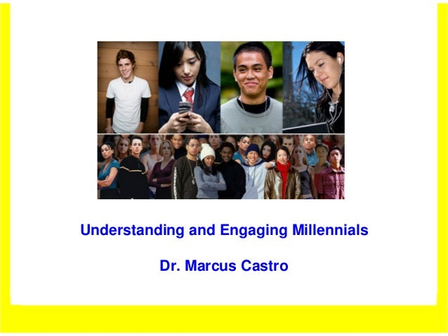 Understanding and Engaging Millennials          Dr. Marcus Castro