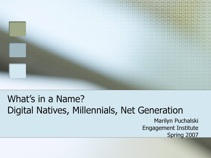 What's in a Name?  Digital Natives, Millennials, Net Generation  Marilyn Puchalski Engagement Institute Spring 2007