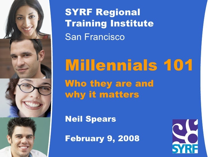 SYRF Regional Training Institute San Francisco   Millennials 101 Who they are and why it matters Neil Spears February 9, 2...