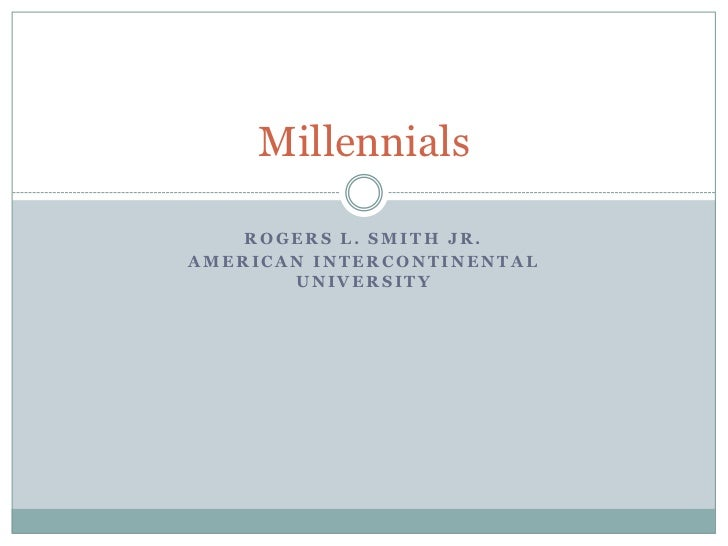 Millennials    ROGERS L. SMITH JR.AMERICAN INTERCONTINENTAL       UNIVERSITY