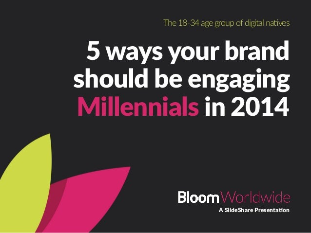 5  ways  your  brand   should  be  engaging   Millennials  in  2014 A  SlideShare  Presenta<on The  18-­‐34  age  group  o...