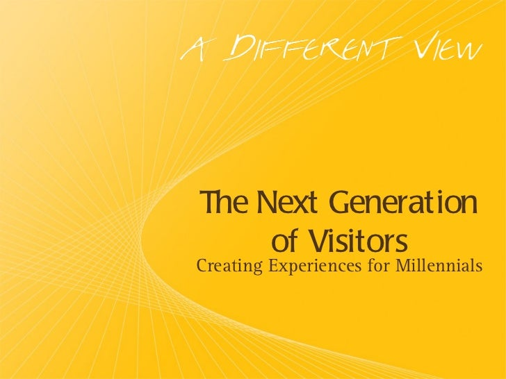 The Next Generation of Visitors <ul><li>Creating Experiences for Millennials </li></ul>