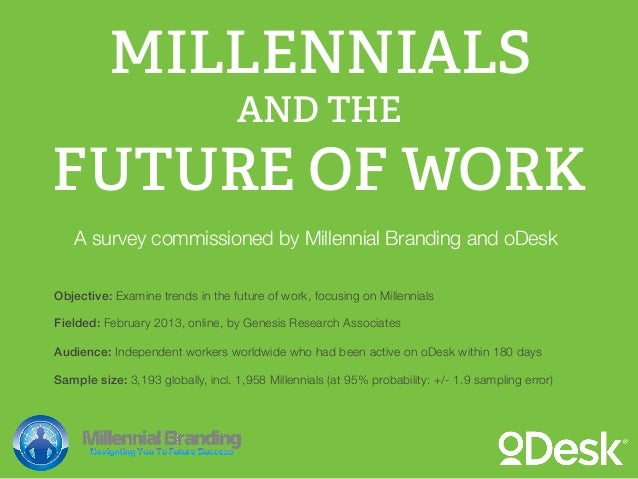 AND THEMILLENNIALSFUTURE OF WORKA survey commissioned by Millennial Branding and oDeskObjective: Examine trends in the fut...