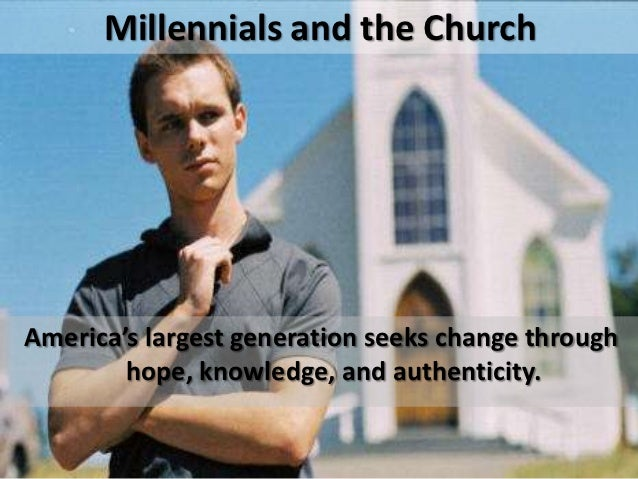 Millennials and the ChurchAmerica's largest generation seeks change through        hope, knowledge, and authenticity.