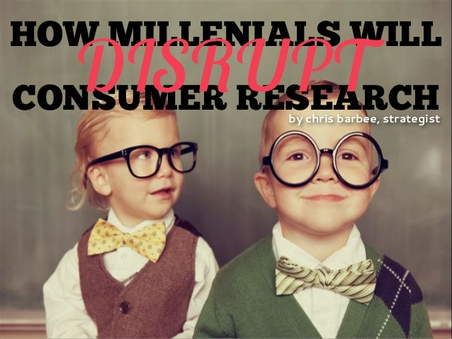 HOW MILLENIALS WILL CONSUMER RESEARCH DISRUPTby chris barbee, strategist