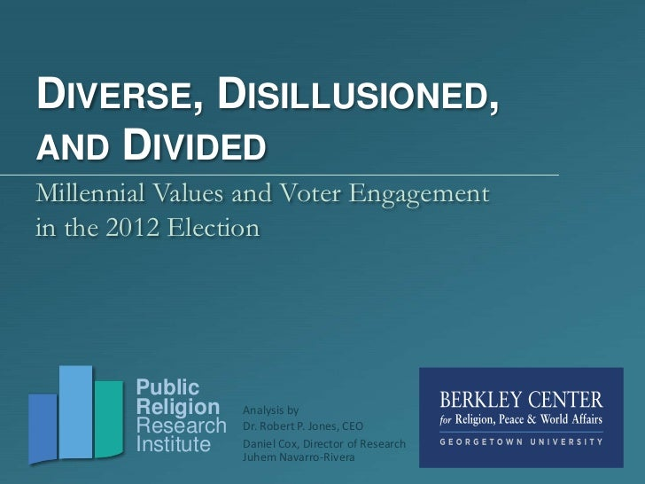 DIVERSE, DISILLUSIONED,AND DIVIDEDMillennial Values and Voter Engagementin the 2012 Election        Public        Religion...