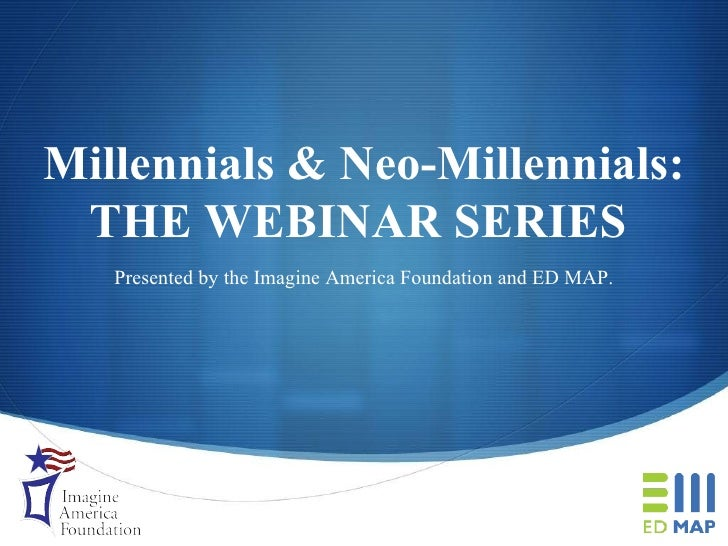 Millennials & Neo-Millennials: THE WEBINAR SERIES   Presented by the Imagine America Foundation and ED MAP.