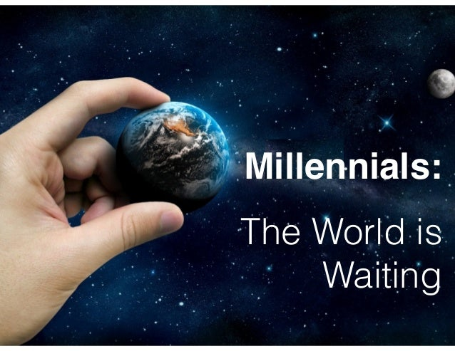 Millennials: ! !  The World is Waiting