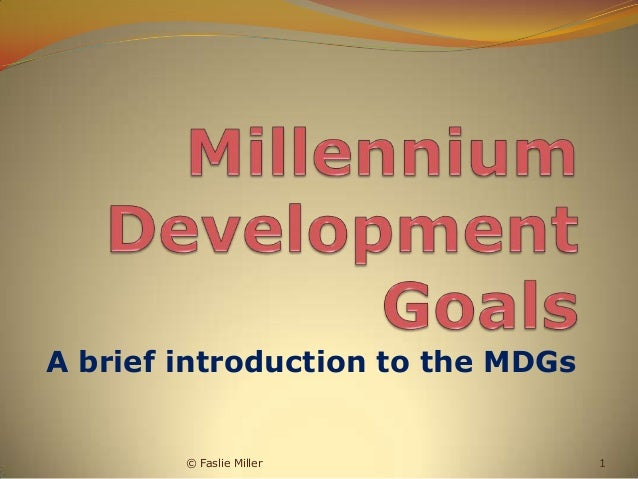 A brief introduction to the MDGs        © Faslie Miller            1
