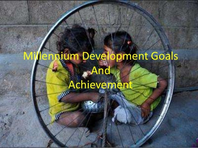 Millennium Development Goals And Achievement  06/11/2013  1