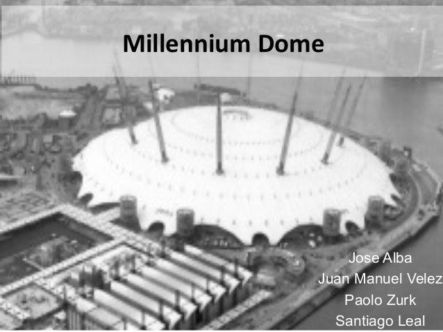 Millennium  Dome    Jose Alba Juan Manuel Velez Paolo Zurk Santiago Leal