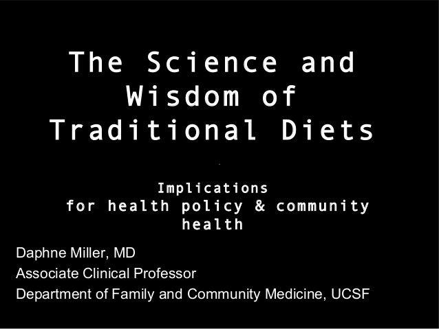 The Science and Wisdom of Traditional Diets Implications  for health policy & community health Daphne Miller, MD Associate...
