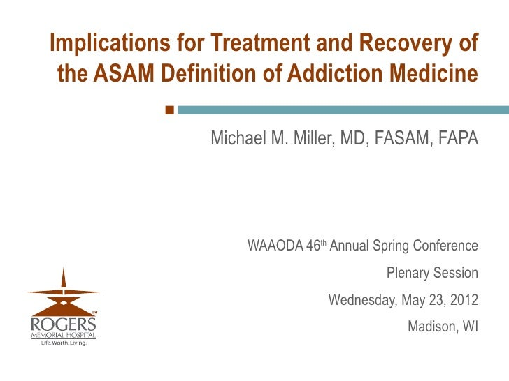 Implications for Treatment and Recovery of the ASAM Definition of Addiction Medicine               Michael M. Miller, MD, ...