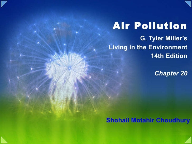 Air Pollution G. Tyler Miller's Living in the Environment 14th Edition Chapter 20 Shohail Motahir Choudhury